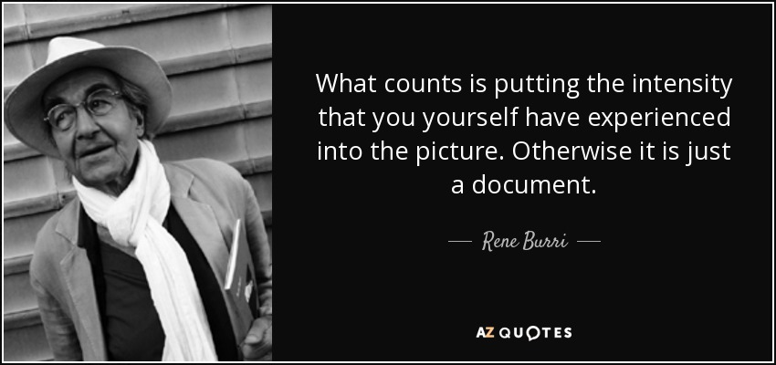 What counts is putting the intensity that you yourself have experienced into the picture. Otherwise it is just a document. - Rene Burri