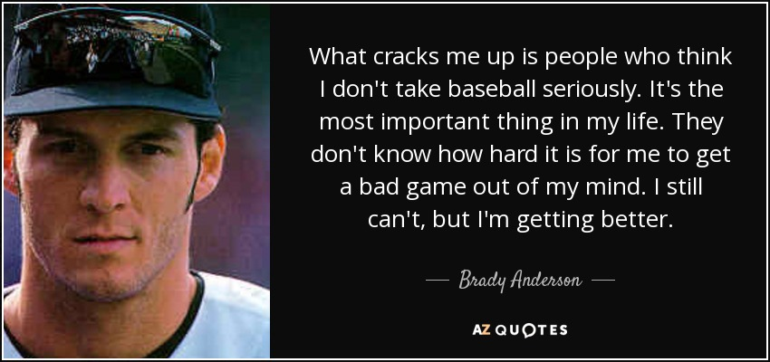 What cracks me up is people who think I don't take baseball seriously. It's the most important thing in my life. They don't know how hard it is for me to get a bad game out of my mind. I still can't, but I'm getting better. - Brady Anderson