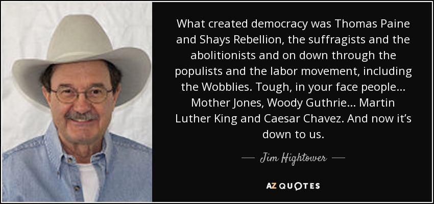 What created democracy was Thomas Paine and Shays Rebellion, the suffragists and the abolitionists and on down through the populists and the labor movement, including the Wobblies. Tough, in your face people... Mother Jones, Woody Guthrie... Martin Luther King and Caesar Chavez. And now it's down to us. - Jim Hightower
