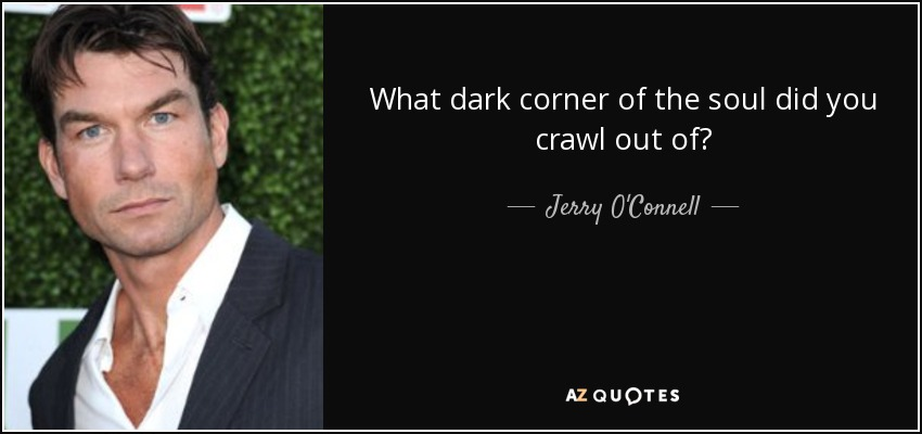 What dark corner of the soul did you crawl out of? - Jerry O'Connell