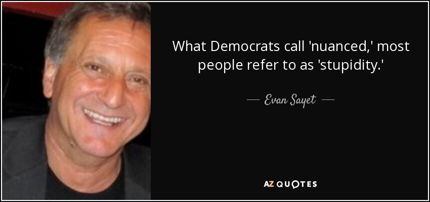 What Democrats call 'nuanced,' most people refer to as 'stupidity.' - Evan Sayet