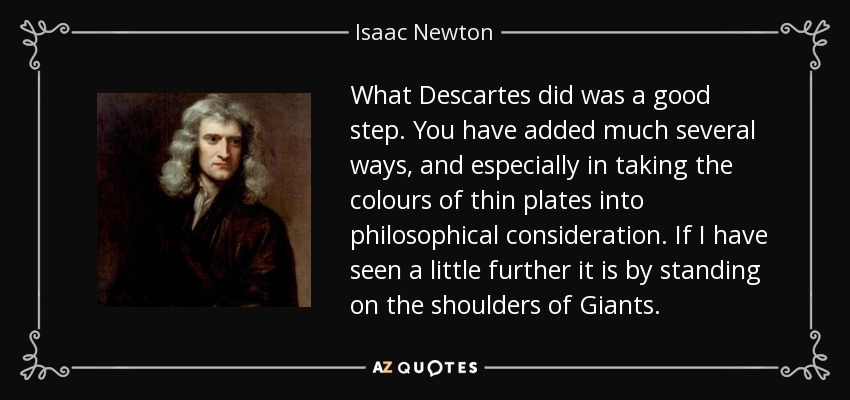 What Descartes did was a good step. You have added much several ways, and especially in taking the colours of thin plates into philosophical consideration. If I have seen a little further it is by standing on the shoulders of Giants. - Isaac Newton