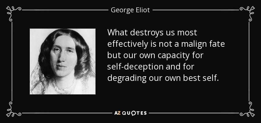 What destroys us most effectively is not a malign fate but our own capacity for self-deception and for degrading our own best self. - George Eliot