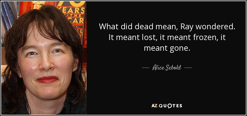 What did dead mean, Ray wondered. It meant lost, it meant frozen, it meant gone. - Alice Sebold
