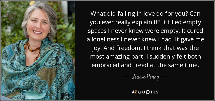 What did falling in love do for you? Can you ever really explain it? It filled empty spaces I never knew were empty. It cured a loneliness I never knew I had. It gave me joy. And freedom. I think that was the most amazing part. I suddenly felt both embraced and freed at the same time. - Louise Penny
