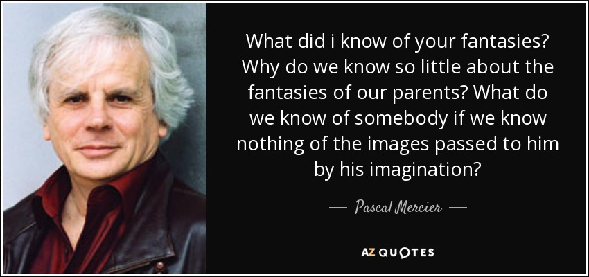 What did i know of your fantasies? Why do we know so little about the fantasies of our parents? What do we know of somebody if we know nothing of the images passed to him by his imagination? - Pascal Mercier