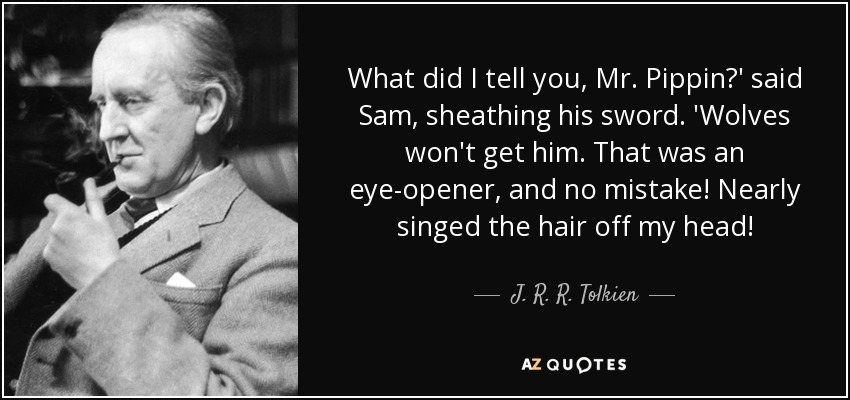 What did I tell you, Mr. Pippin?' said Sam, sheathing his sword. 'Wolves won't get him. That was an eye-opener, and no mistake! Nearly singed the hair off my head! - J. R. R. Tolkien