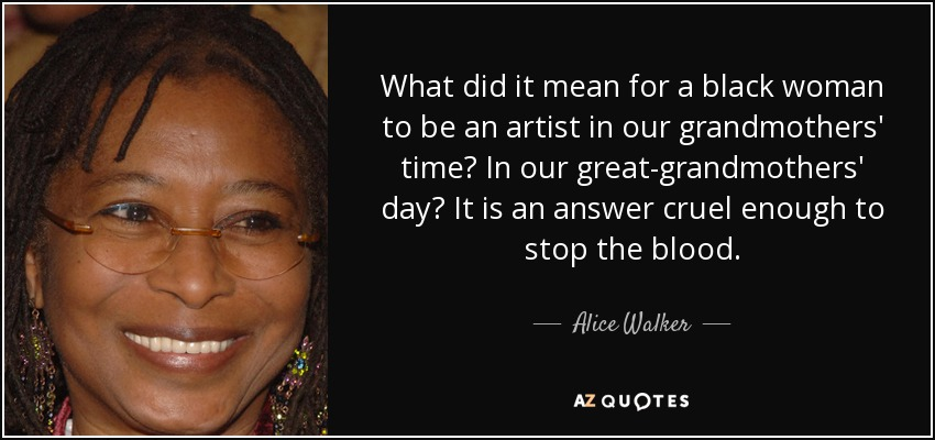 What did it mean for a black woman to be an artist in our grandmothers' time? In our great-grandmothers' day? It is an answer cruel enough to stop the blood. - Alice Walker