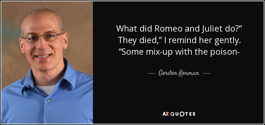 "What did Romeo and Juliet do?"" They died,"" I remind her gently. ""Some mix-up with the poison- - Gordon Korman"