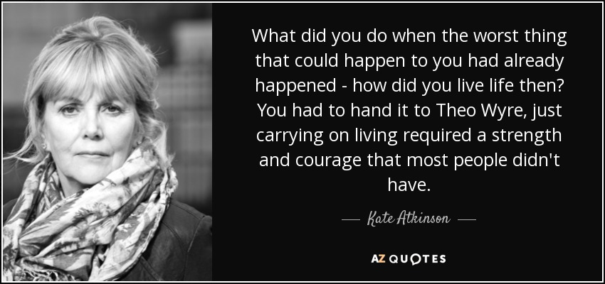 What did you do when the worst thing that could happen to you had already happened - how did you live life then? You had to hand it to Theo Wyre, just carrying on living required a strength and courage that most people didn't have. - Kate Atkinson