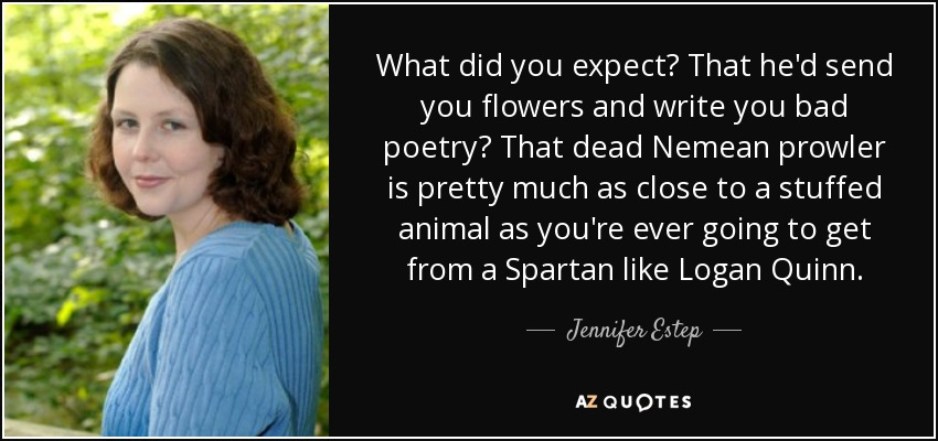 What did you expect? That he'd send you flowers and write you bad poetry? That dead Nemean prowler is pretty much as close to a stuffed animal as you're ever going to get from a Spartan like Logan Quinn. - Jennifer Estep
