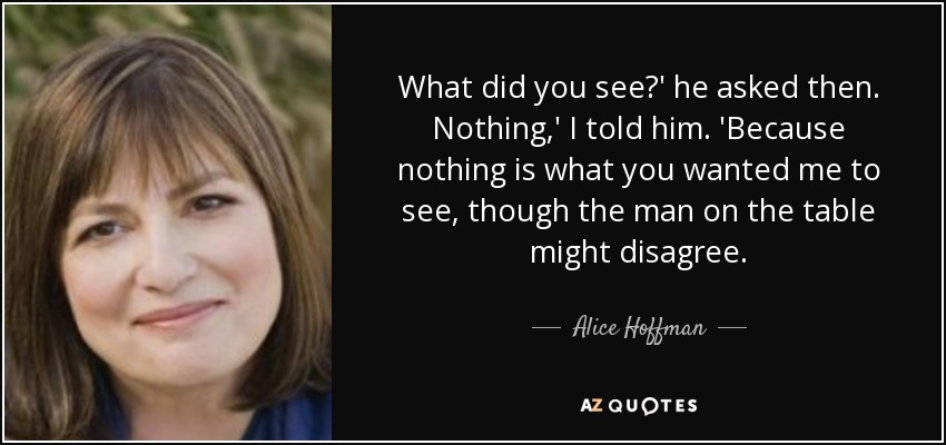 What did you see?' he asked then. Nothing,' I told him. 'Because nothing is what you wanted me to see, though the man on the table might disagree. - Alice Hoffman
