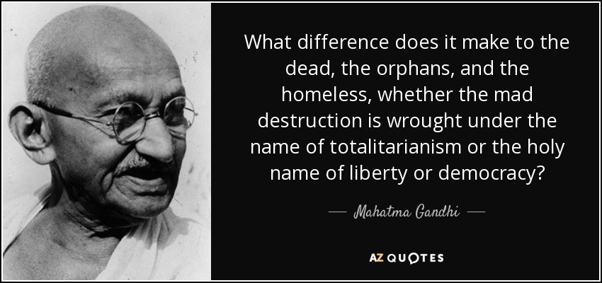 What difference does it make to the dead, the orphans, and the homeless, whether the mad destruction is wrought under the name of totalitarianism or the holy name of liberty or democracy? - Mahatma Gandhi