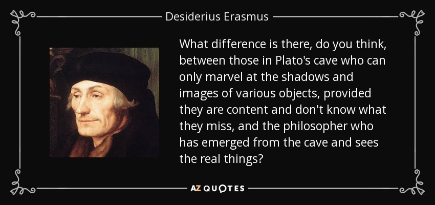 What difference is there, do you think, between those in Plato's cave who can only marvel at the shadows and images of various objects, provided they are content and don't know what they miss, and the philosopher who has emerged from the cave and sees the real things? - Desiderius Erasmus