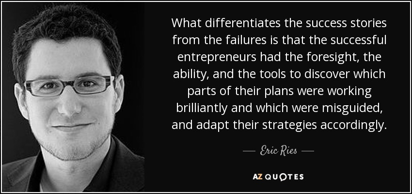 What differentiates the success stories from the failures is that the successful entrepreneurs had the foresight, the ability, and the tools to discover which parts of their plans were working brilliantly and which were misguided, and adapt their strategies accordingly. - Eric Ries