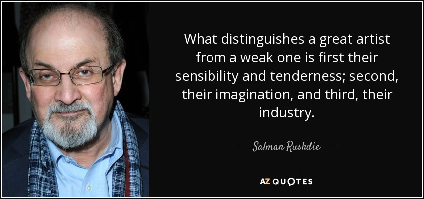 What distinguishes a great artist from a weak one is first their sensibility and tenderness; second, their imagination, and third, their industry. - Salman Rushdie