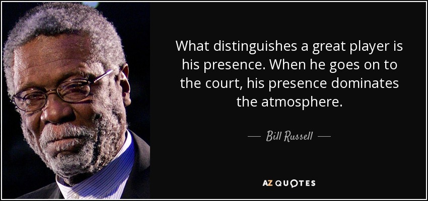 What distinguishes a great player is his presence. When he goes on to the court, his presence dominates the atmosphere. - Bill Russell