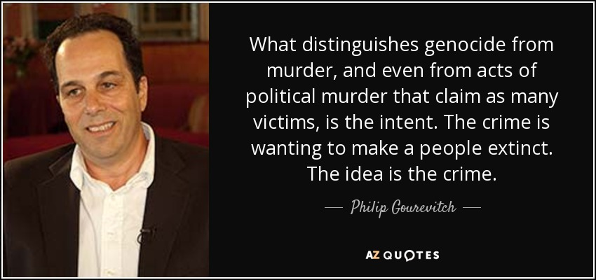 What distinguishes genocide from murder, and even from acts of political murder that claim as many victims, is the intent. The crime is wanting to make a people extinct. The idea is the crime. - Philip Gourevitch