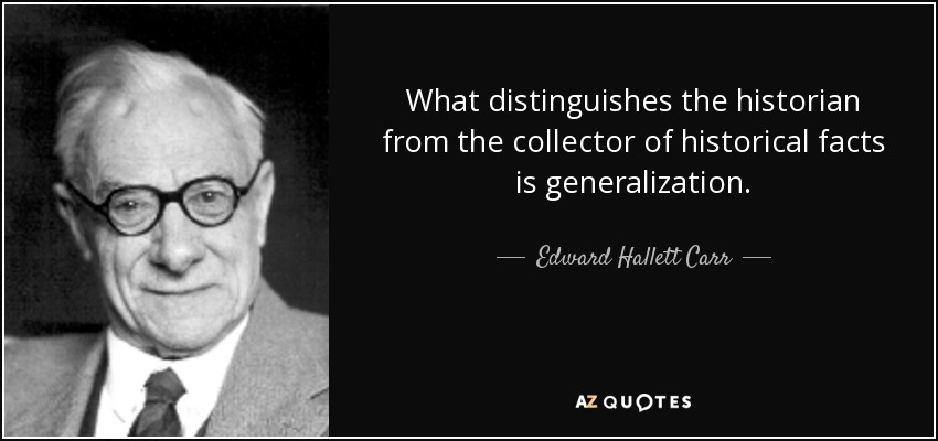 What distinguishes the historian from the collector of historical facts is generalization. - Edward Hallett Carr