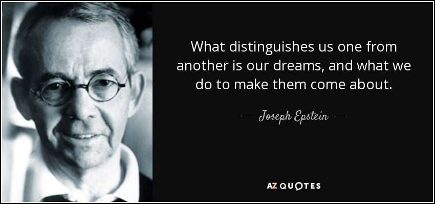 What distinguishes us one from another is our dreams, and what we do to make them come about. - Joseph Epstein