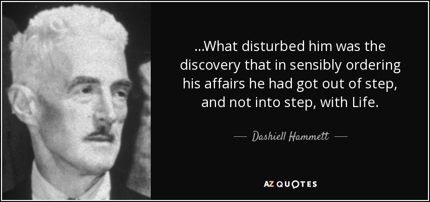 ...What disturbed him was the discovery that in sensibly ordering his affairs he had got out of step, and not into step, with Life. - Dashiell Hammett