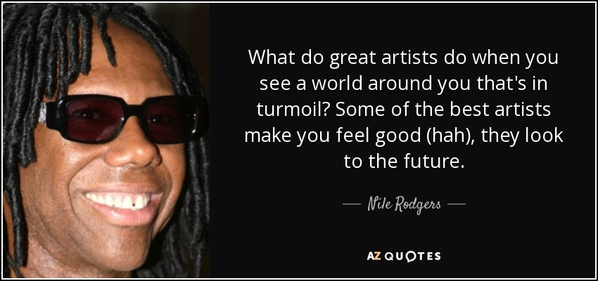 What do great artists do when you see a world around you that's in turmoil? Some of the best artists make you feel good (hah), they look to the future. - Nile Rodgers