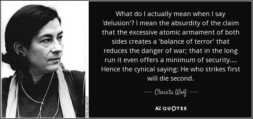 What do I actually mean when I say 'delusion'? I mean the absurdity of the claim that the excessive atomic armament of both sides creates a 'balance of terror' that reduces the danger of war; that in the long run it even offers a minimum of security. ... Hence the cynical saying: He who strikes first will die second. - Christa Wolf