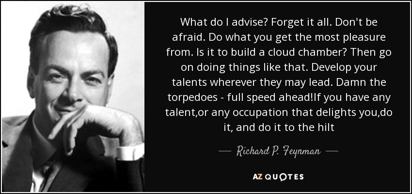 What do I advise? Forget it all. Don't be afraid. Do what you get the most pleasure from. Is it to build a cloud chamber? Then go on doing things like that. Develop your talents wherever they may lead. Damn the torpedoes - full speed ahead!If you have any talent,or any occupation that delights you,do it, and do it to the hilt - Richard P. Feynman