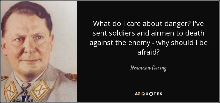 What do I care about danger? I've sent soldiers and airmen to death against the enemy - why should I be afraid? - Hermann Goring