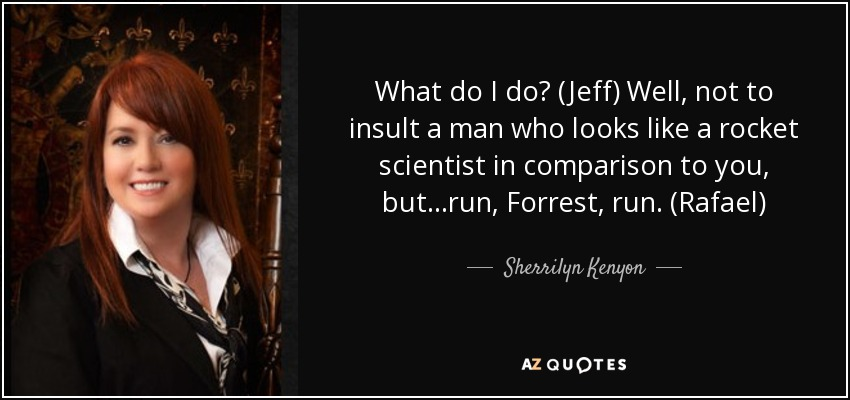 What do I do? (Jeff) Well, not to insult a man who looks like a rocket scientist in comparison to you, but…run, Forrest, run. (Rafael) - Sherrilyn Kenyon