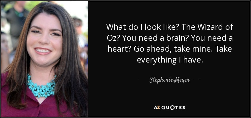 What do I look like? The Wizard of Oz? You need a brain? You need a heart? Go ahead, take mine. Take everything I have. - Stephenie Meyer