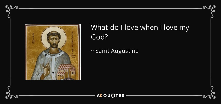 What do I love when I love my God? - Saint Augustine