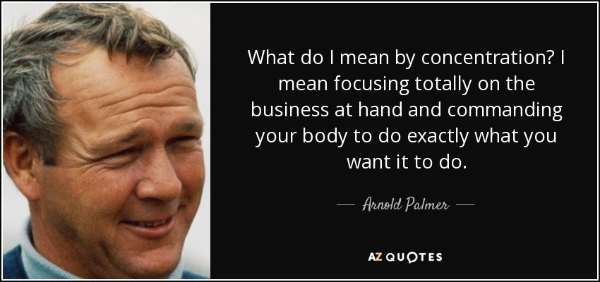 What do I mean by concentration? I mean focusing totally on the business at hand and commanding your body to do exactly what you want it to do. - Arnold Palmer