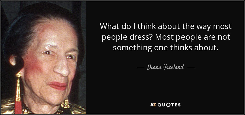 What do I think about the way most people dress? Most people are not something one thinks about. - Diana Vreeland