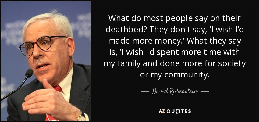 What do most people say on their deathbed? They don't say, 'I wish I'd made more money.' What they say is, 'I wish I'd spent more time with my family and done more for society or my community. - David Rubenstein