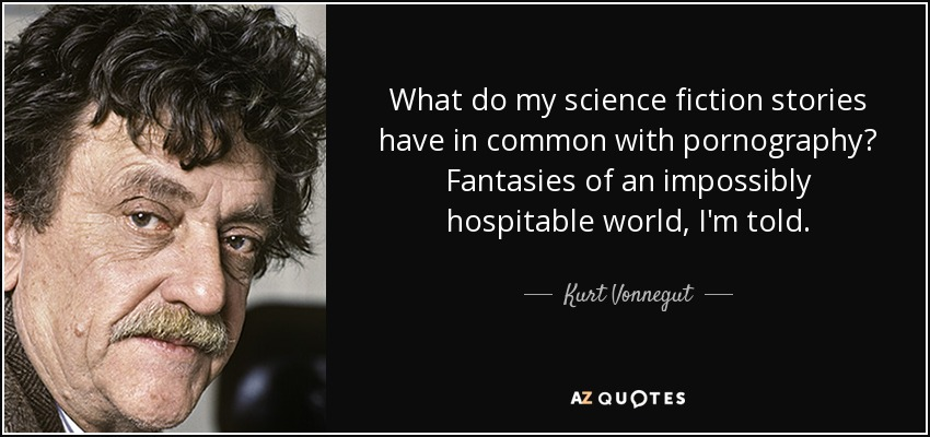 What do my science fiction stories have in common with pornography? Fantasies of an impossibly hospitable world, I'm told. - Kurt Vonnegut