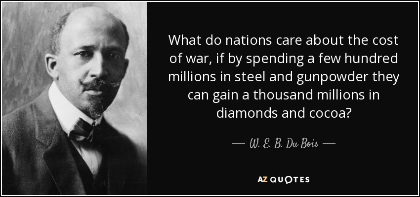 What do nations care about the cost of war, if by spending a few hundred millions in steel and gunpowder they can gain a thousand millions in diamonds and cocoa? - W. E. B. Du Bois