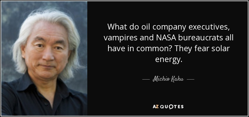 What do oil company executives, vampires and NASA bureaucrats all have in common? They fear solar energy. - Michio Kaku