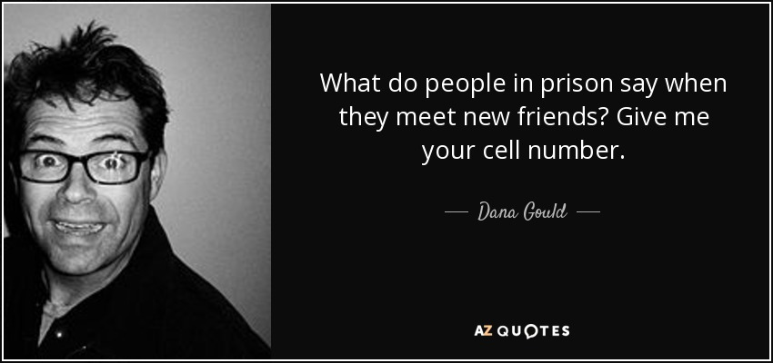What do people in prison say when they meet new friends? Give me your cell number. - Dana Gould