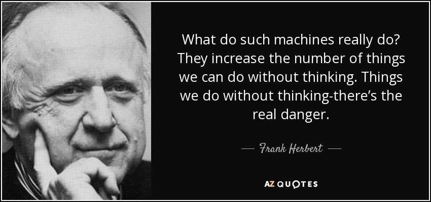 What do such machines really do? They increase the number of things we can do without thinking. Things we do without thinking-there's the real danger. - Frank Herbert