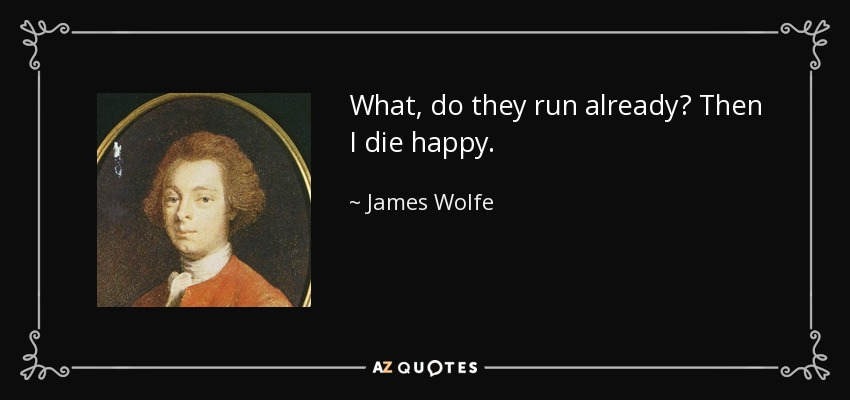 What, do they run already? Then I die happy. - James Wolfe