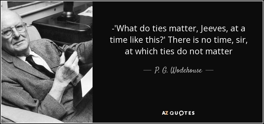 -'What do ties matter, Jeeves, at a time like this?' There is no time, sir, at which ties do not matter - P. G. Wodehouse