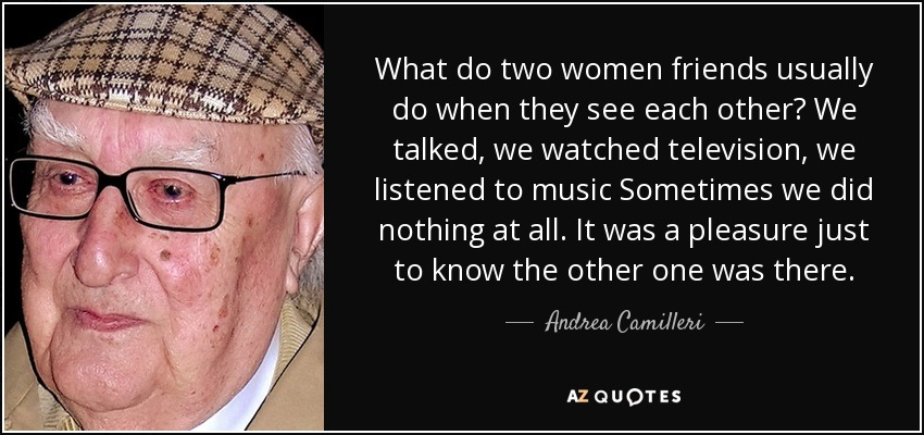 What do two women friends usually do when they see each other? We talked, we watched television, we listened to music Sometimes we did nothing at all. It was a pleasure just to know the other one was there. - Andrea Camilleri