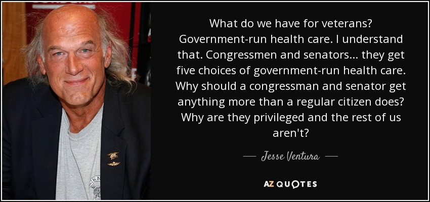 What do we have for veterans? Government-run health care. I understand that. Congressmen and senators... they get five choices of government-run health care. Why should a congressman and senator get anything more than a regular citizen does? Why are they privileged and the rest of us aren't? - Jesse Ventura