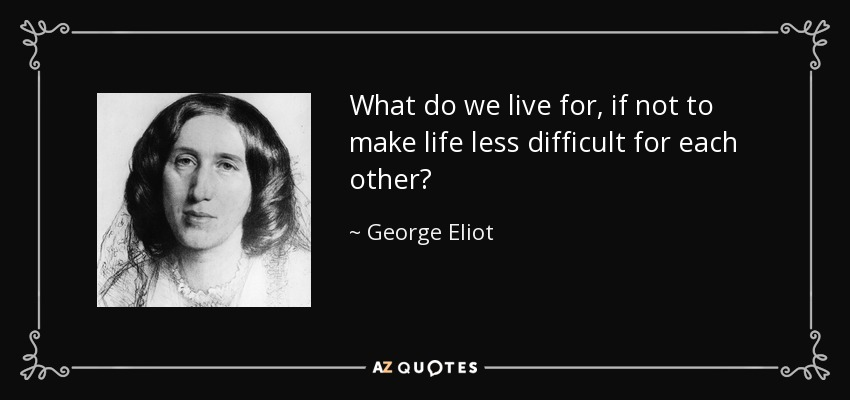 What do we live for, if not to make life less difficult for each other? - George Eliot