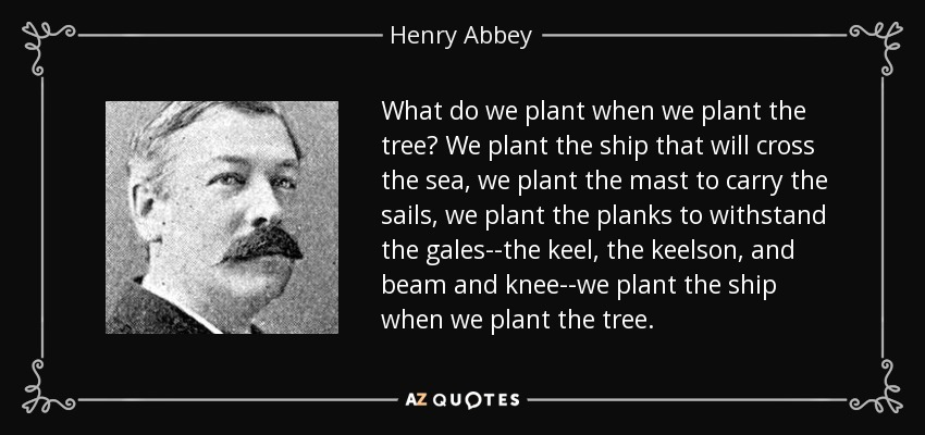 What do we plant when we plant the tree? We plant the ship that will cross the sea, we plant the mast to carry the sails, we plant the planks to withstand the gales--the keel, the keelson, and beam and knee--we plant the ship when we plant the tree. - Henry Abbey