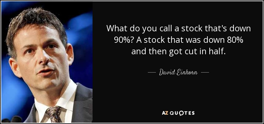 What do you call a stock that's down 90%? A stock that was down 80% and then got cut in half. - David Einhorn