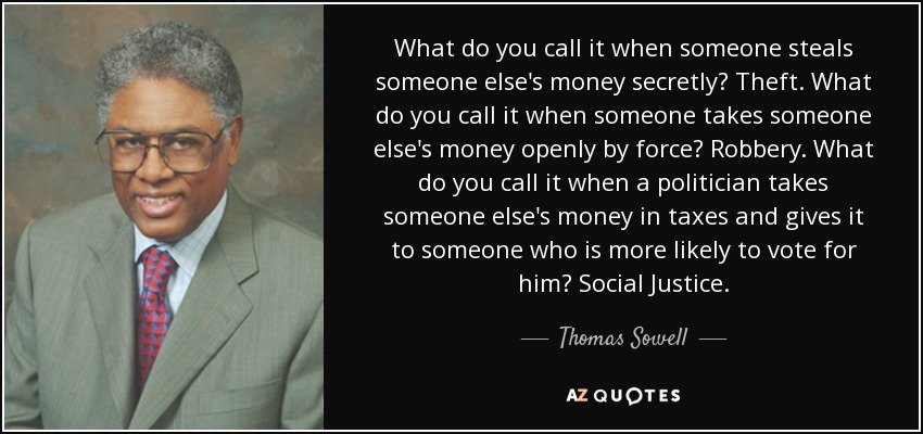 What do you call it when someone steals someone else's money secretly? Theft. What do you call it when someone takes someone else's money openly by force? Robbery. What do you call it when a politician takes someone else's money in taxes and gives it to someone who is more likely to vote for him? Social Justice. - Thomas Sowell