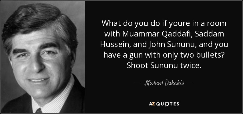 What do you do if youre in a room with Muammar Qaddafi, Saddam Hussein, and John Sununu, and you have a gun with only two bullets? Shoot Sununu twice. - Michael Dukakis