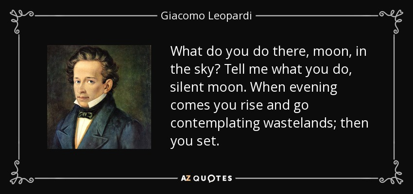 What do you do there, moon, in the sky? Tell me what you do, silent moon. When evening comes you rise and go contemplating wastelands; then you set. - Giacomo Leopardi